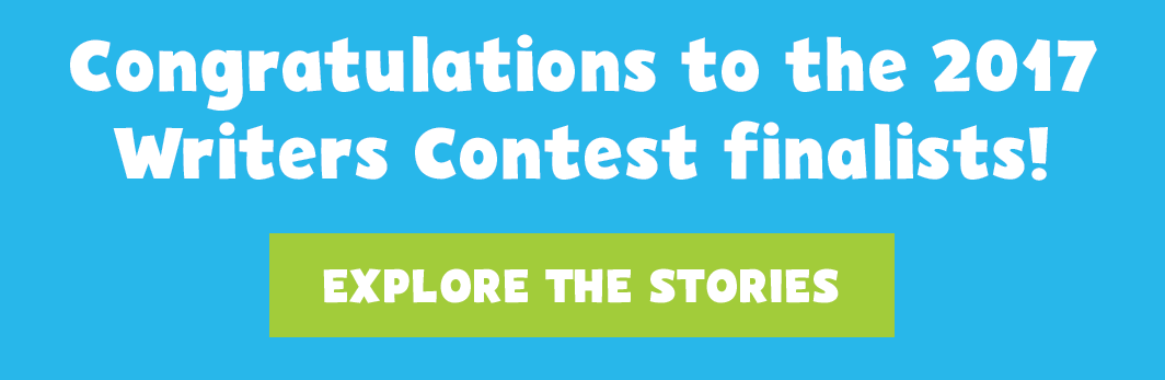 Congratulations to the 2017 Writers Contest Finalists! Explore the stories.